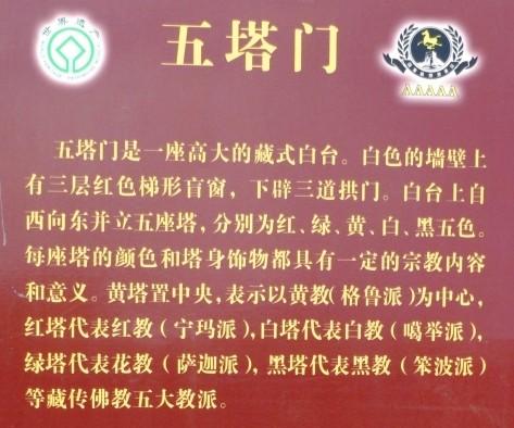 五塔门 五塔门是一座高大的藏式白台。白色的墙壁上有三层红色梯形盲窗,下辟三道拱门。白台上自西向东并立五座塔,分别为红、绿、黄、白、黑五色。每座塔的颜色和塔身饰物都具有一定的宗教内容和意义。黄塔置中央,表示以黄教(格鲁派)为中心,红塔代表红教(宁玛派),白塔代表白教(噶举派),绿塔代表花教(萨迦派),黑塔代表黑教(笨波派)等藏传佛教五大教派。