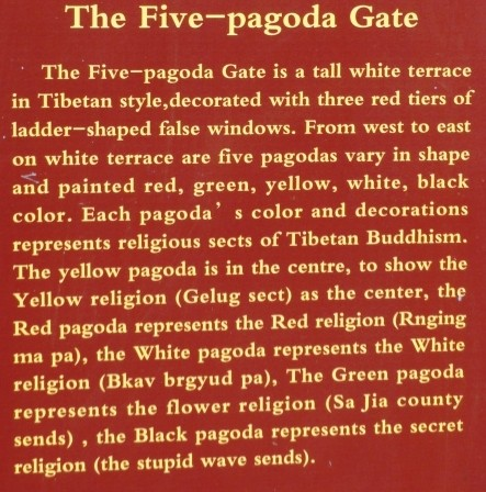 The Five—pagoda Gate</p> <p>The Five—pagoda Gate is a tall white terrace in Tibetan style,decorated with three red tiers of ladder-shaped false windows. From west to east on white terrace are five pagodas vary in shape and painted red, green, yellow, white, black color. Each pagoda' s color and decorations represents religious sects of Tibetan Buddhism. The yellow pagoda is in the centre, to show the Yellow religion (Gelug sect) as the center, the Red pagoda represents the Red religion (Rnging ma pa), the White pagoda represents the White religion (Bkava brgyud pa), The Green pagoda represents the flower religion (Sa Jia county sends) , the Black pagoda represents the secret religion (the stupid wave sends).